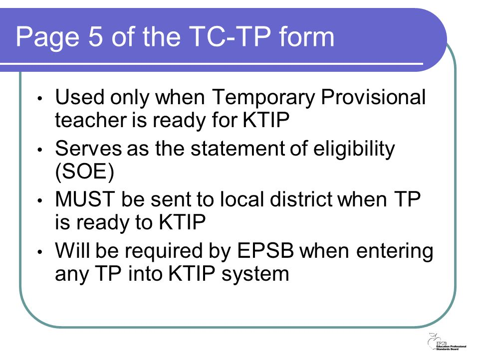 Page 5 of the TC-TP form Used only when Temporary Provisional teacher is ready for KTIP Serves as the statement of eligibility (SOE) MUST be sent to local district when TP is ready to KTIP Will be required by EPSB when entering any TP into KTIP system