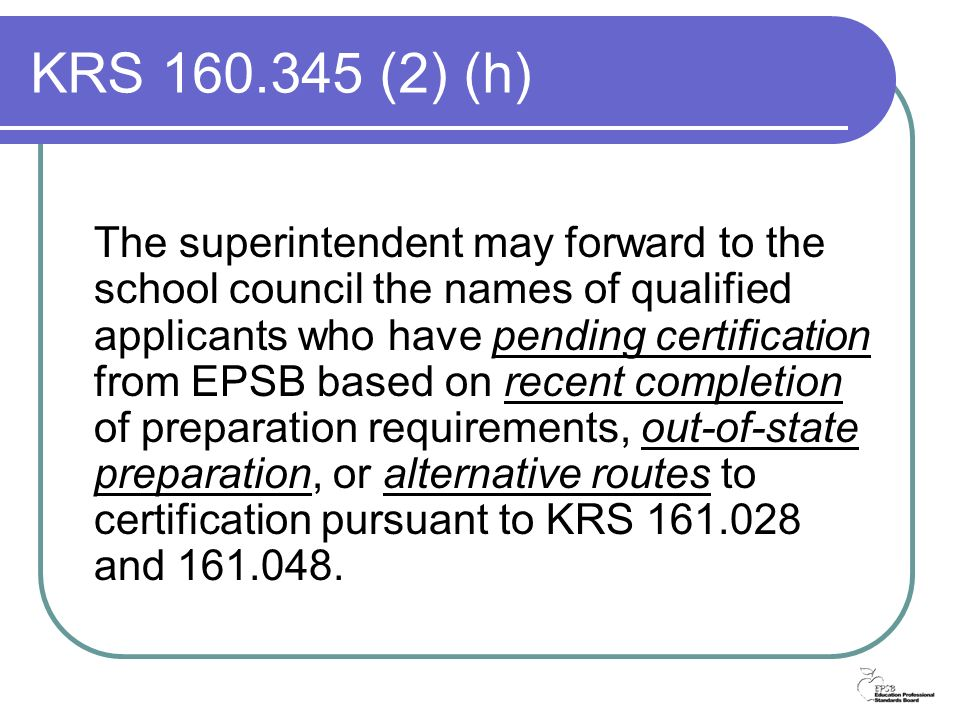 KRS 160.345 (2) (h) The superintendent may forward to the school council the names of qualified applicants who have pending certification from EPSB based on recent completion of preparation requirements, out-of-state preparation, or alternative routes to certification pursuant to KRS 161.028 and 161.048.