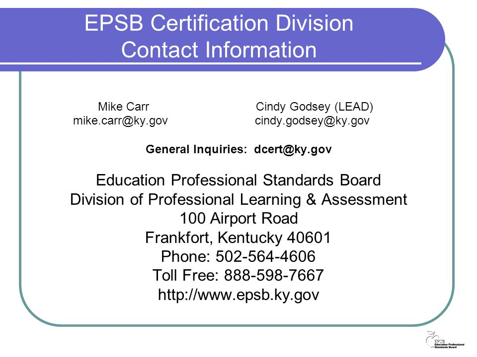 EPSB Certification Division Contact Information Mike Carr Cindy Godsey (LEAD) mike.carr@ky.gov cindy.godsey@ky.gov General Inquiries: dcert@ky.gov Education Professional Standards Board Division of Professional Learning & Assessment 100 Airport Road Frankfort, Kentucky 40601 Phone: 502-564-4606 Toll Free: 888-598-7667 http://www.epsb.ky.gov