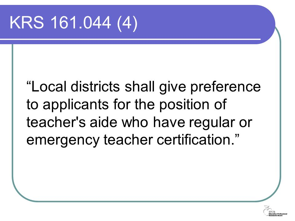 KRS 161.044 (4) Local districts shall give preference to applicants for the position of teacher s aide who have regular or emergency teacher certification.
