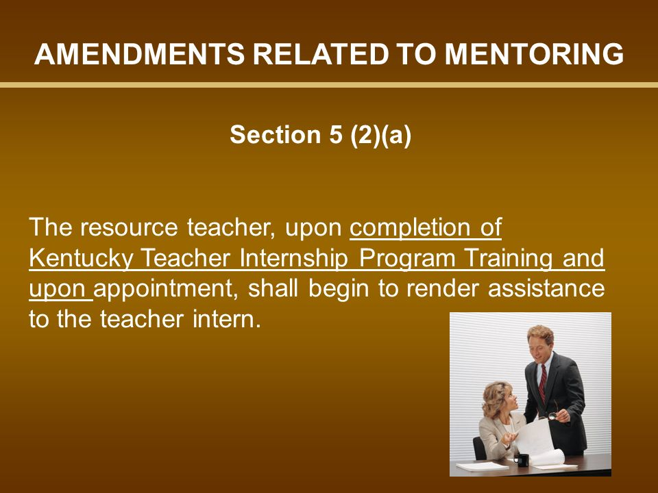 Section 5 (2)(a) The resource teacher, upon completion of Kentucky Teacher Internship Program Training and upon appointment, shall begin to render assistance to the teacher intern.