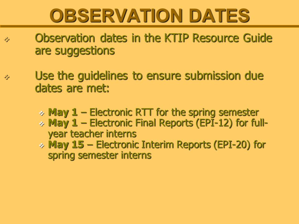 OBSERVATION DATES Observation dates in the KTIP Resource Guide are suggestions Observation dates in the KTIP Resource Guide are suggestions Use the guidelines to ensure submission due dates are met: Use the guidelines to ensure submission due dates are met: May 1 – Electronic RTT for the spring semester May 1 – Electronic RTT for the spring semester May 1 – Electronic Final Reports (EPI-12) for full- year teacher interns May 1 – Electronic Final Reports (EPI-12) for full- year teacher interns May 15 – Electronic Interim Reports (EPI-20) for spring semester interns May 15 – Electronic Interim Reports (EPI-20) for spring semester interns