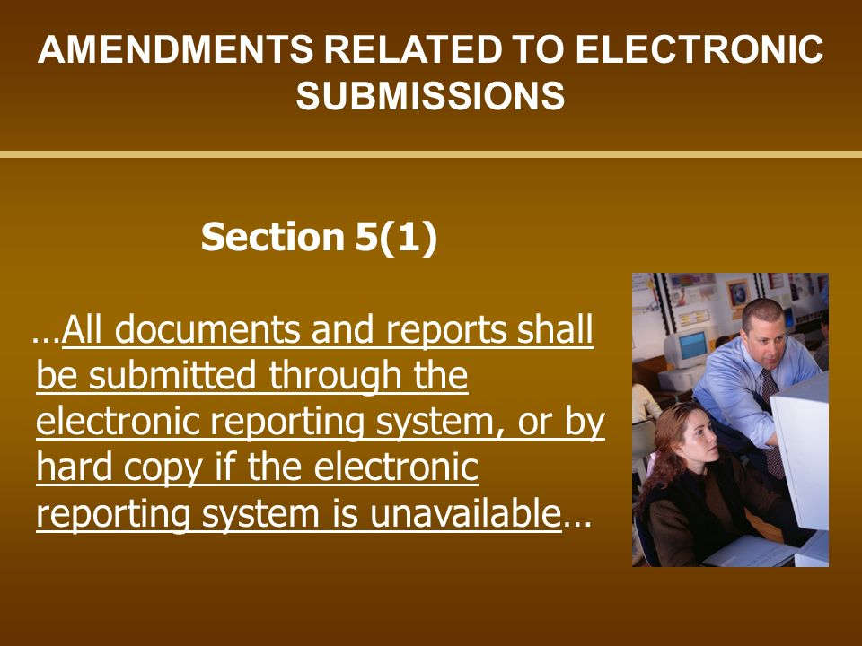 Section 5(1) …All documents and reports shall be submitted through the electronic reporting system, or by hard copy if the electronic reporting system is unavailable… AMENDMENTS RELATED TO ELECTRONIC SUBMISSIONS