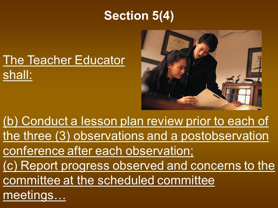 Section 5(4) The Teacher Educator shall: (b) Conduct a lesson plan review prior to each of the three (3) observations and a postobservation conference after each observation; (c) Report progress observed and concerns to the committee at the scheduled committee meetings…