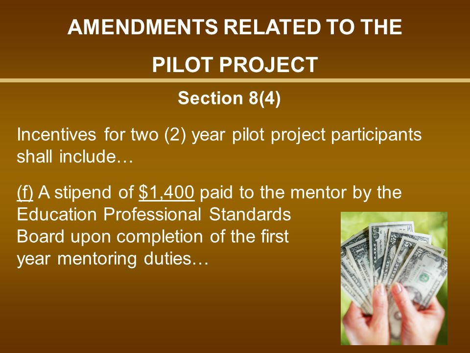 Section 8(4) Incentives for two (2) year pilot project participants shall include… (f) A stipend of $1,400 paid to the mentor by the Education Professional Standards Board upon completion of the first year mentoring duties… AMENDMENTS RELATED TO THE PILOT PROJECT