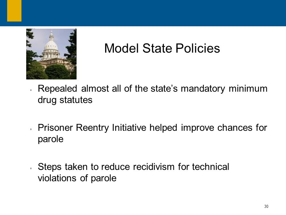 30 Repealed almost all of the states mandatory minimum drug statutes Prisoner Reentry Initiative helped improve chances for parole Steps taken to reduce recidivism for technical violations of parole Model State Policies