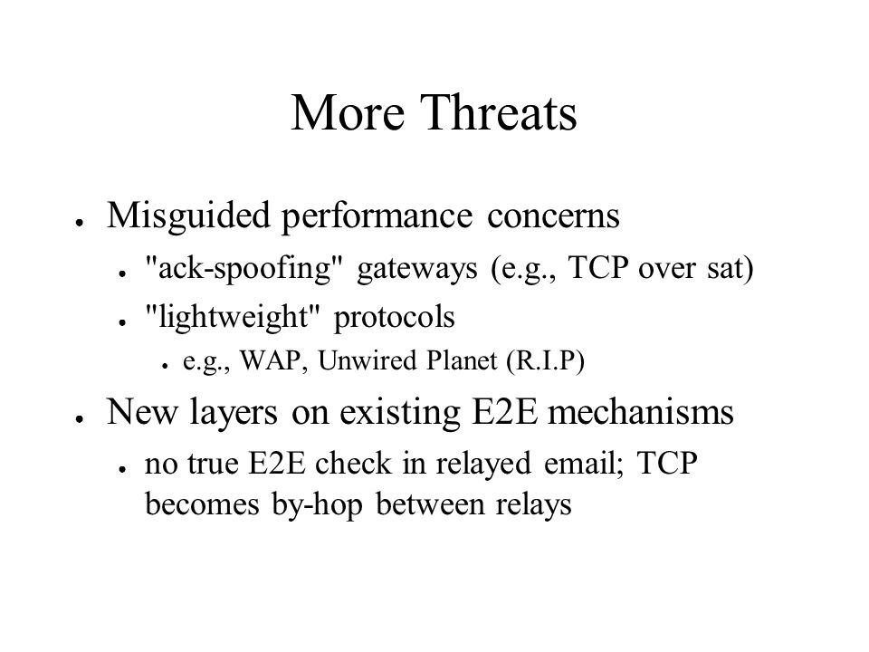 More Threats Misguided performance concerns ack-spoofing gateways (e.g., TCP over sat) lightweight protocols e.g., WAP, Unwired Planet (R.I.P) New layers on existing E2E mechanisms no true E2E check in relayed email; TCP becomes by-hop between relays
