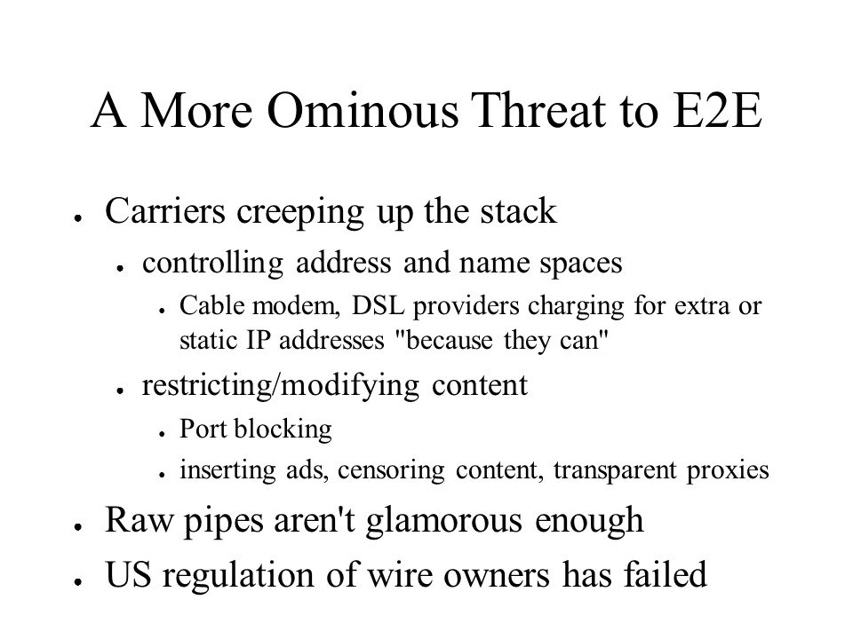 A More Ominous Threat to E2E Carriers creeping up the stack controlling address and name spaces Cable modem, DSL providers charging for extra or static IP addresses because they can restricting/modifying content Port blocking inserting ads, censoring content, transparent proxies Raw pipes aren t glamorous enough US regulation of wire owners has failed