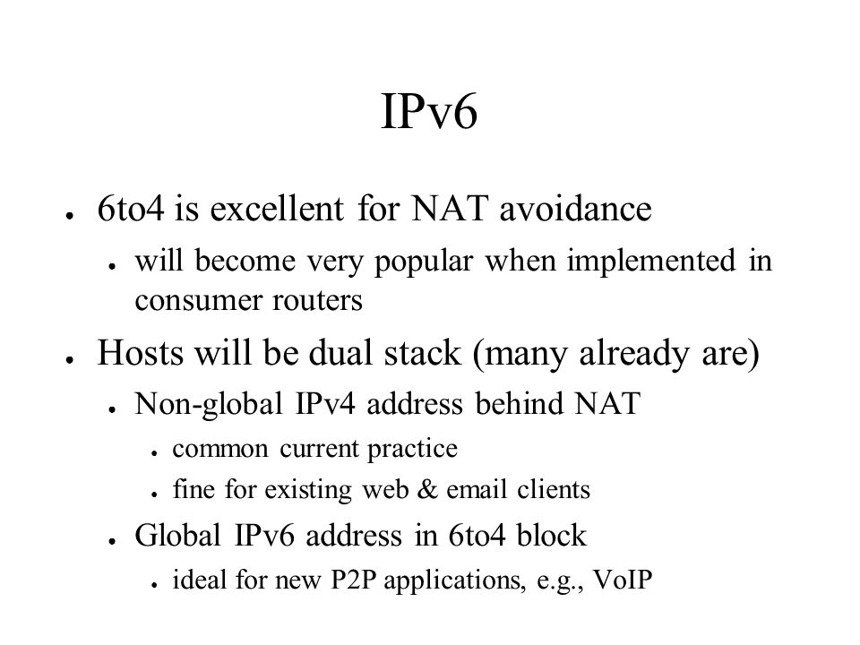 IPv6 6to4 is excellent for NAT avoidance will become very popular when implemented in consumer routers Hosts will be dual stack (many already are) Non-global IPv4 address behind NAT common current practice fine for existing web & email clients Global IPv6 address in 6to4 block ideal for new P2P applications, e.g., VoIP