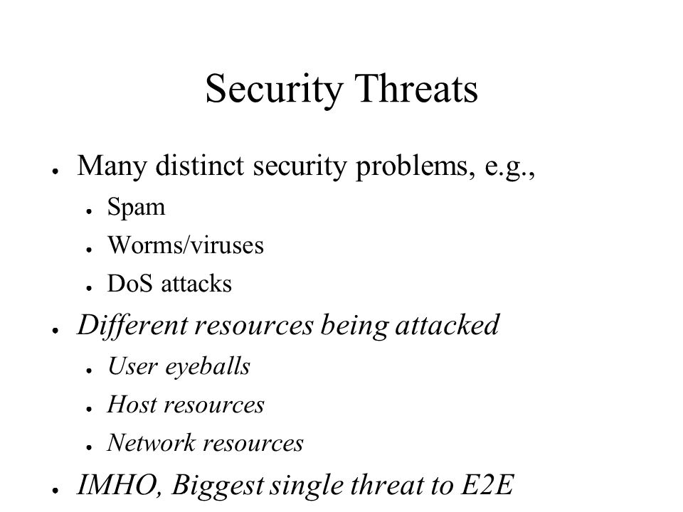 Security Threats Many distinct security problems, e.g., Spam Worms/viruses DoS attacks Different resources being attacked User eyeballs Host resources Network resources IMHO, Biggest single threat to E2E