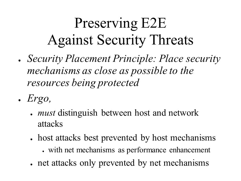 Preserving E2E Against Security Threats Security Placement Principle: Place security mechanisms as close as possible to the resources being protected Ergo, must distinguish between host and network attacks host attacks best prevented by host mechanisms with net mechanisms as performance enhancement net attacks only prevented by net mechanisms