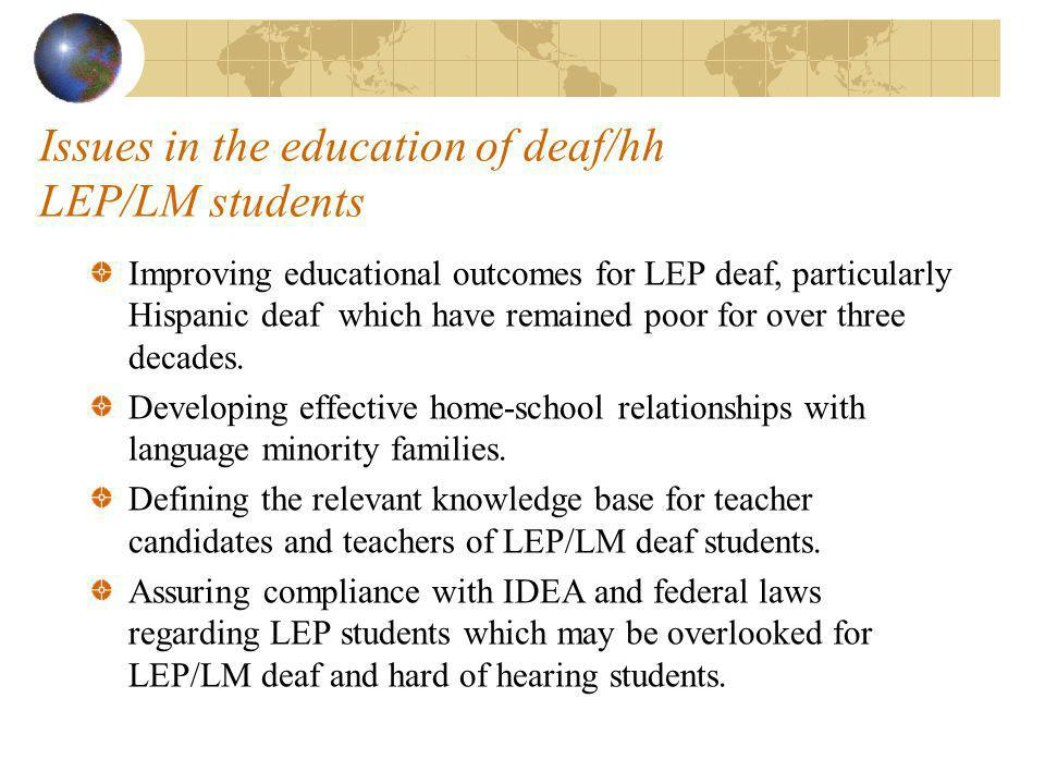Issues in the education of deaf/hh LEP/LM students Improving educational outcomes for LEP deaf, particularly Hispanic deaf which have remained poor for over three decades.