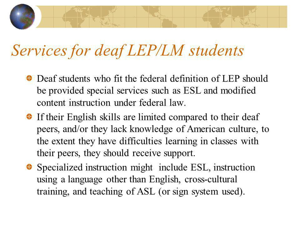 Services for deaf LEP/LM students Deaf students who fit the federal definition of LEP should be provided special services such as ESL and modified content instruction under federal law.
