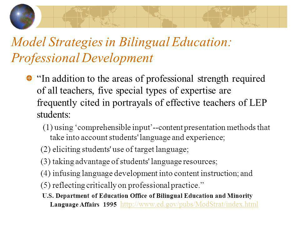 Model Strategies in Bilingual Education: Professional Development In addition to the areas of professional strength required of all teachers, five special types of expertise are frequently cited in portrayals of effective teachers of LEP students: (1) using comprehensible input--content presentation methods that take into account students language and experience; (2) eliciting students use of target language; (3) taking advantage of students language resources; (4) infusing language development into content instruction; and (5) reflecting critically on professional practice.