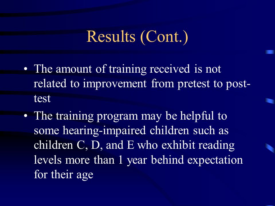 Results (Cont.) The amount of training received is not related to improvement from pretest to post- test The training program may be helpful to some hearing-impaired children such as children C, D, and E who exhibit reading levels more than 1 year behind expectation for their age