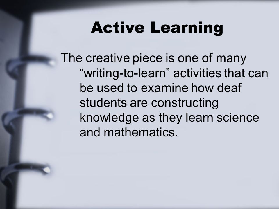 Active Learning The creative piece is one of many writing-to-learn activities that can be used to examine how deaf students are constructing knowledge as they learn science and mathematics.