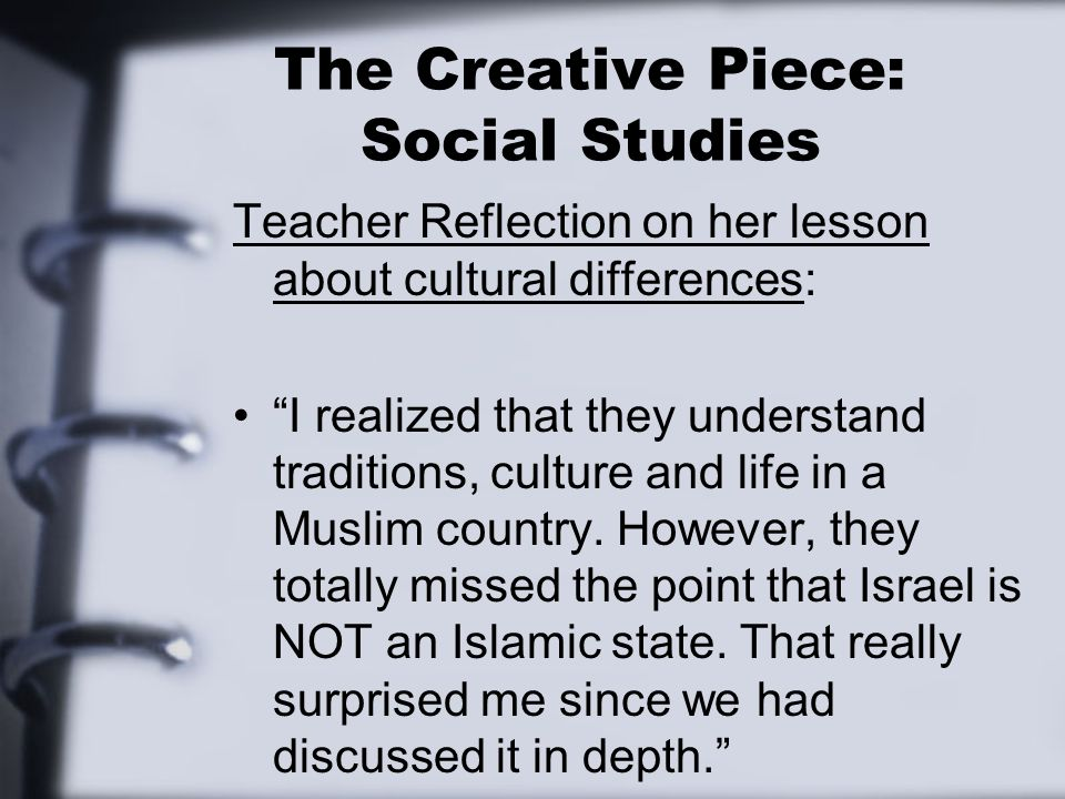The Creative Piece: Social Studies Teacher Reflection on her lesson about cultural differences: I realized that they understand traditions, culture and life in a Muslim country.