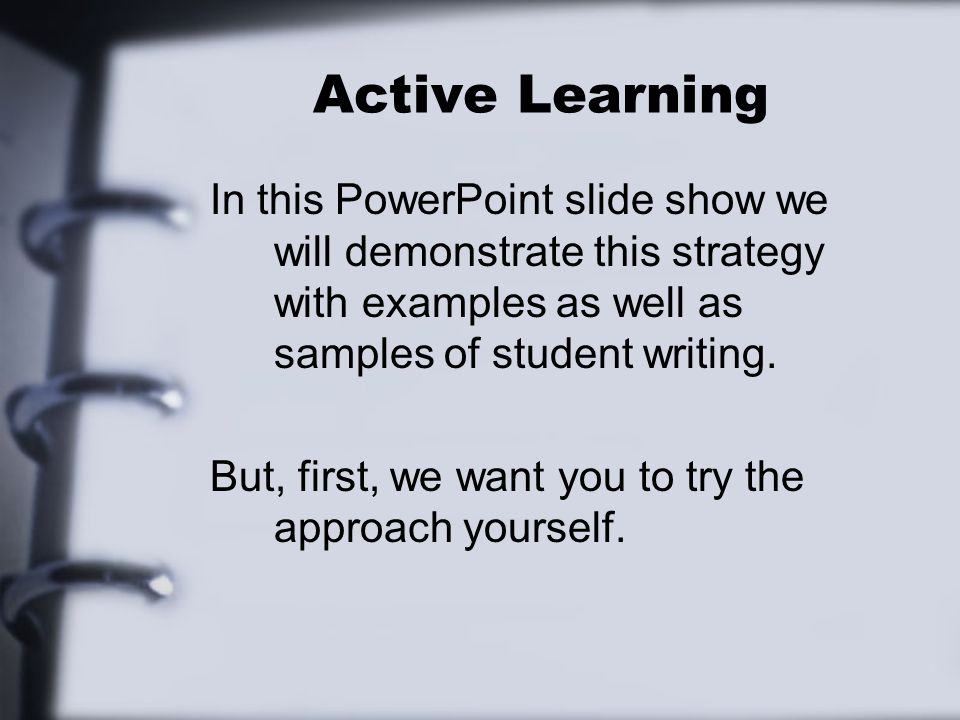 Active Learning In this PowerPoint slide show we will demonstrate this strategy with examples as well as samples of student writing.