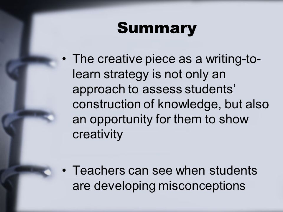 Summary The creative piece as a writing-to- learn strategy is not only an approach to assess students construction of knowledge, but also an opportunity for them to show creativity Teachers can see when students are developing misconceptions