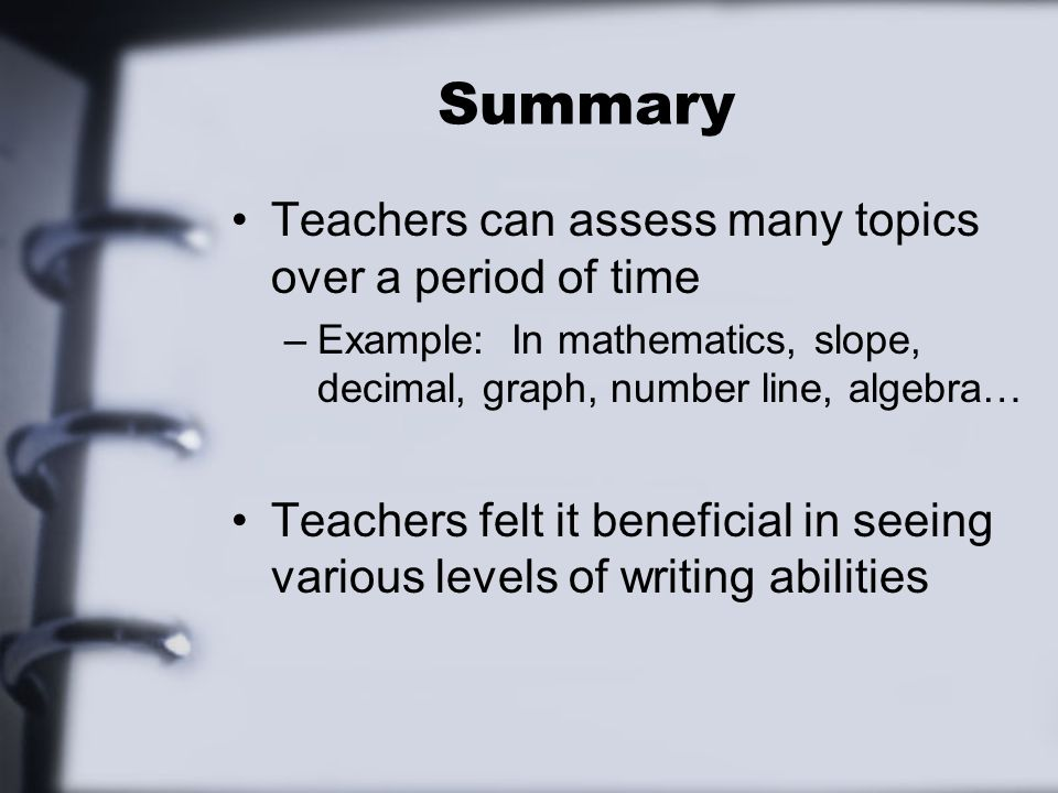 Summary Teachers can assess many topics over a period of time –Example: In mathematics, slope, decimal, graph, number line, algebra… Teachers felt it beneficial in seeing various levels of writing abilities