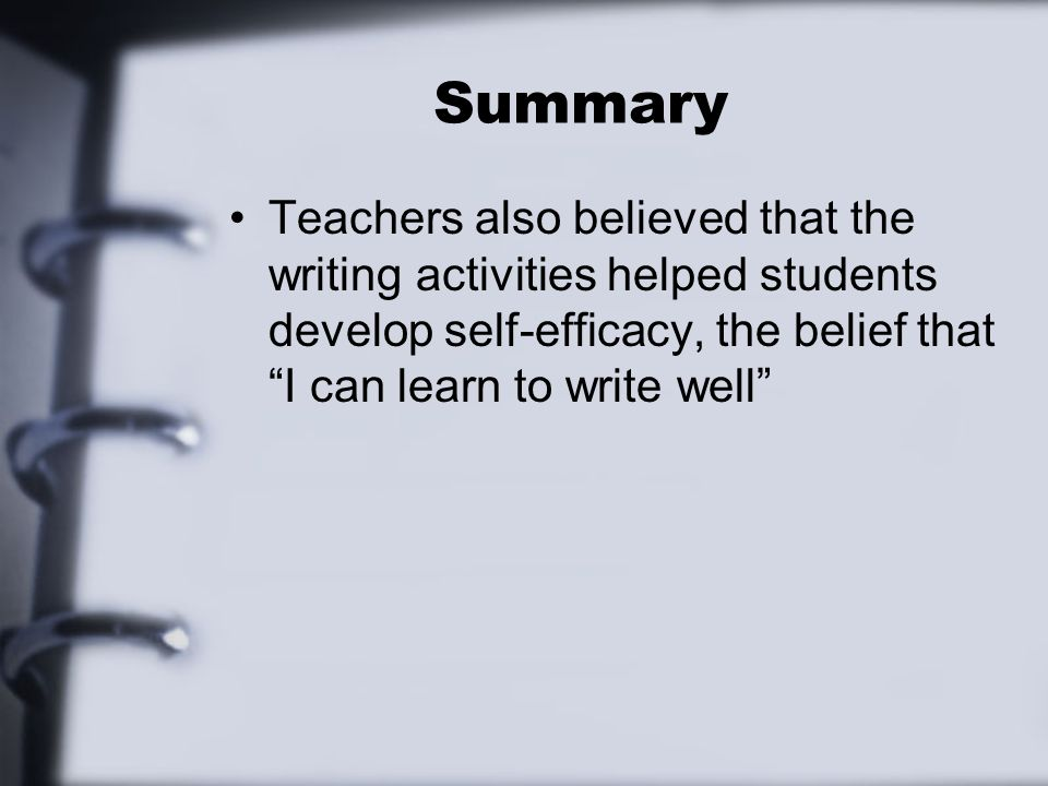 Summary Teachers also believed that the writing activities helped students develop self-efficacy, the belief that I can learn to write well