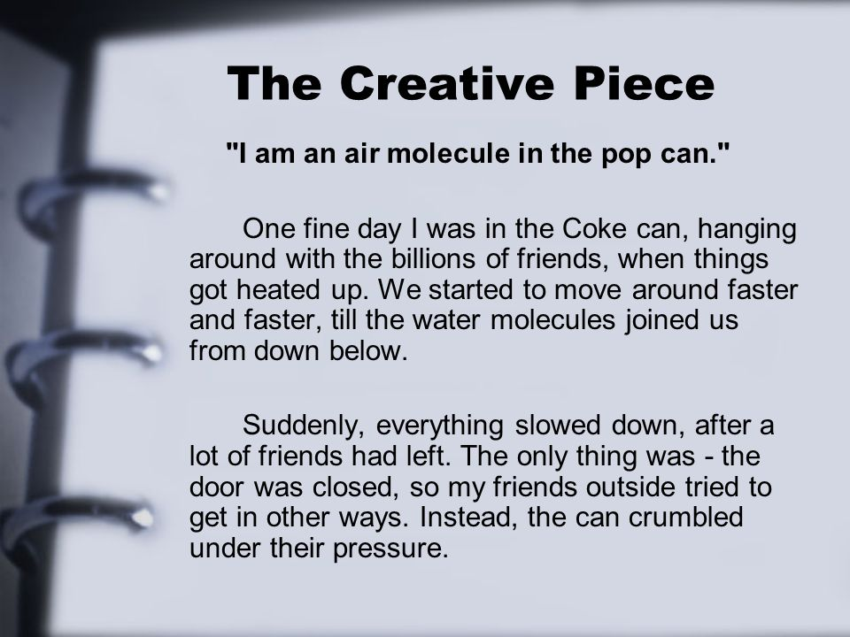 The Creative Piece I am an air molecule in the pop can. One fine day I was in the Coke can, hanging around with the billions of friends, when things got heated up.