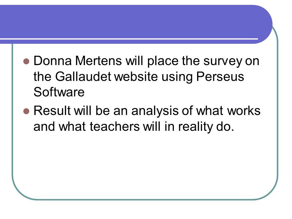 Donna Mertens will place the survey on the Gallaudet website using Perseus Software Result will be an analysis of what works and what teachers will in reality do.