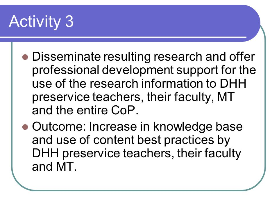 Activity 3 Disseminate resulting research and offer professional development support for the use of the research information to DHH preservice teachers, their faculty, MT and the entire CoP.