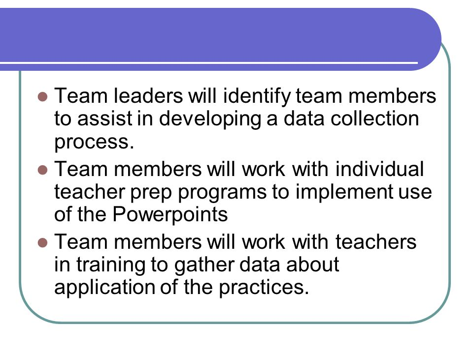 Team leaders will identify team members to assist in developing a data collection process.
