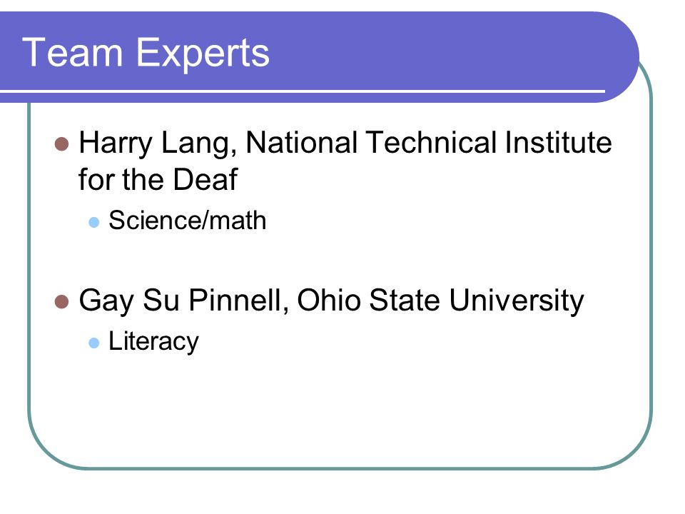 Team Experts Harry Lang, National Technical Institute for the Deaf Science/math Gay Su Pinnell, Ohio State University Literacy