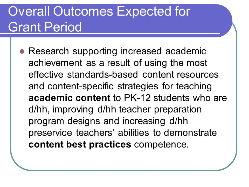 Overall Outcomes Expected for Grant Period Research supporting increased academic achievement as a result of using the most effective standards-based content resources and content-specific strategies for teaching academic content to PK-12 students who are d/hh, improving d/hh teacher preparation program designs and increasing d/hh preservice teachers abilities to demonstrate content best practices competence.