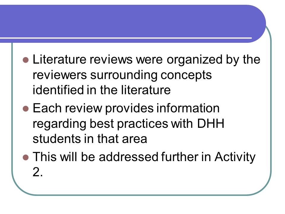 Literature reviews were organized by the reviewers surrounding concepts identified in the literature Each review provides information regarding best practices with DHH students in that area This will be addressed further in Activity 2.