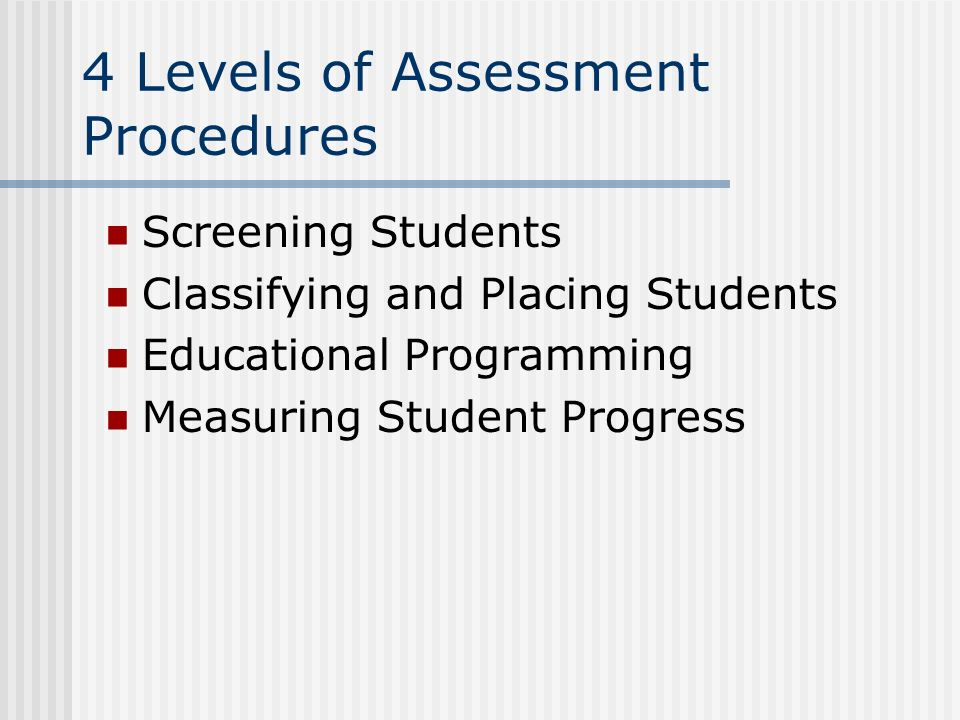 4 Levels of Assessment Procedures Screening Students Classifying and Placing Students Educational Programming Measuring Student Progress