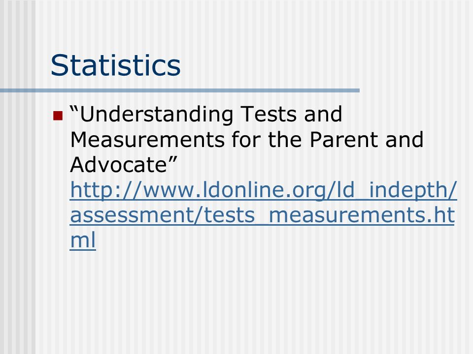 Statistics Understanding Tests and Measurements for the Parent and Advocate http://www.ldonline.org/ld_indepth/ assessment/tests_measurements.ht ml http://www.ldonline.org/ld_indepth/ assessment/tests_measurements.ht ml