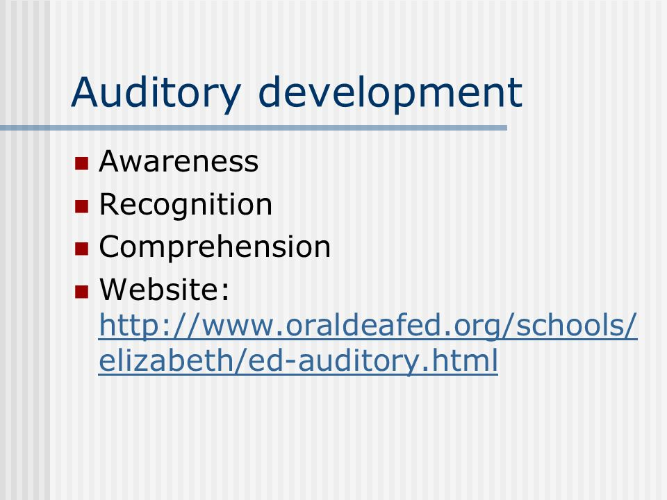 Auditory development Awareness Recognition Comprehension Website: http://www.oraldeafed.org/schools/ elizabeth/ed-auditory.html http://www.oraldeafed.org/schools/ elizabeth/ed-auditory.html