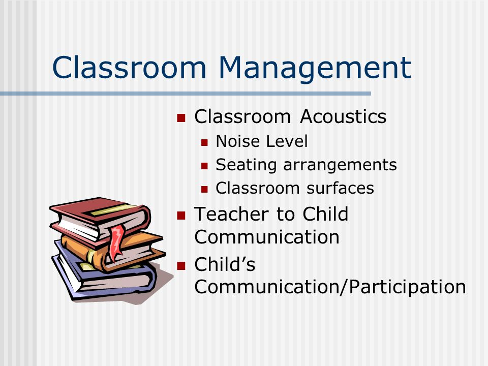 Classroom Management Classroom Acoustics Noise Level Seating arrangements Classroom surfaces Teacher to Child Communication Childs Communication/Participation