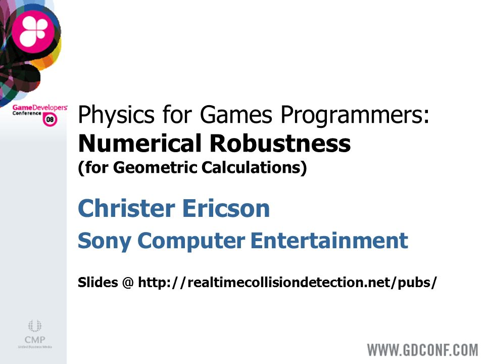 Physics for Games Programmers: Numerical Robustness (for Geometric Calculations) Christer Ericson Sony Computer Entertainment Slides @ http://realtimecollisiondetection.net/pubs/