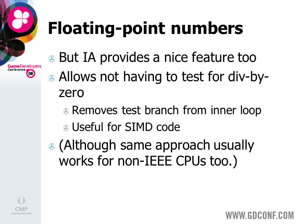 Floating-point numbers But IA provides a nice feature too Allows not having to test for div-by- zero Removes test branch from inner loop Useful for SIMD code (Although same approach usually works for non-IEEE CPUs too.)