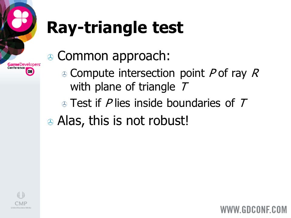 Common approach: Compute intersection point P of ray R with plane of triangle T Test if P lies inside boundaries of T Alas, this is not robust!