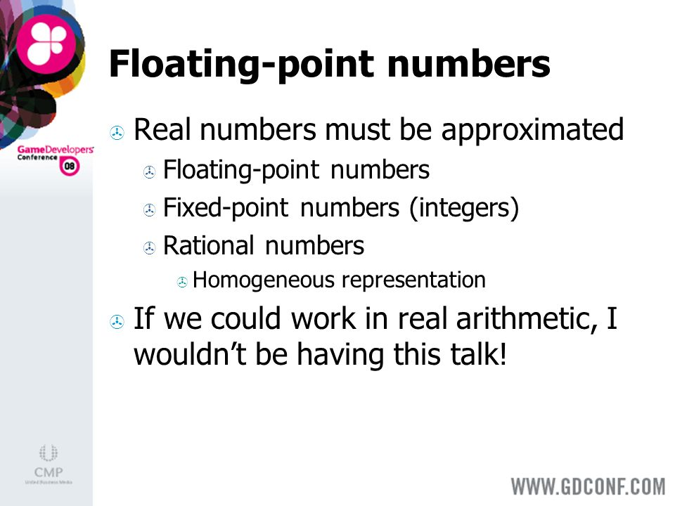 Floating-point numbers Real numbers must be approximated Floating-point numbers Fixed-point numbers (integers) Rational numbers Homogeneous representation If we could work in real arithmetic, I wouldnt be having this talk!