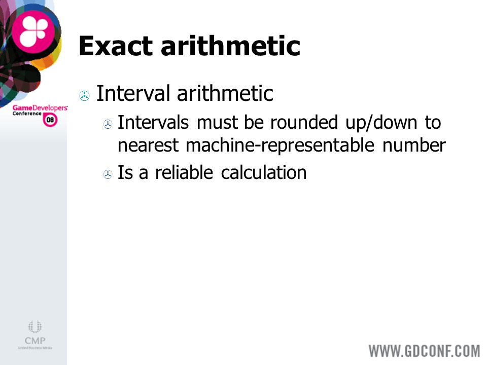 Exact arithmetic Interval arithmetic Intervals must be rounded up/down to nearest machine-representable number Is a reliable calculation