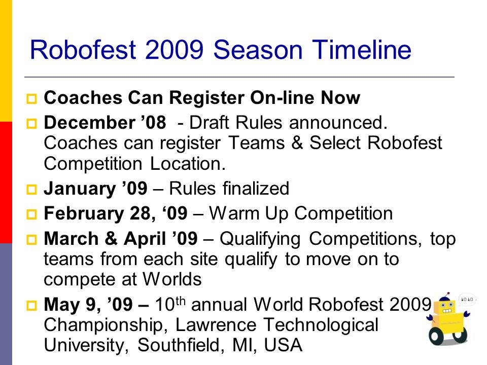 Robofest 2009 Season Timeline Coaches Can Register On-line Now December 08 - Draft Rules announced.