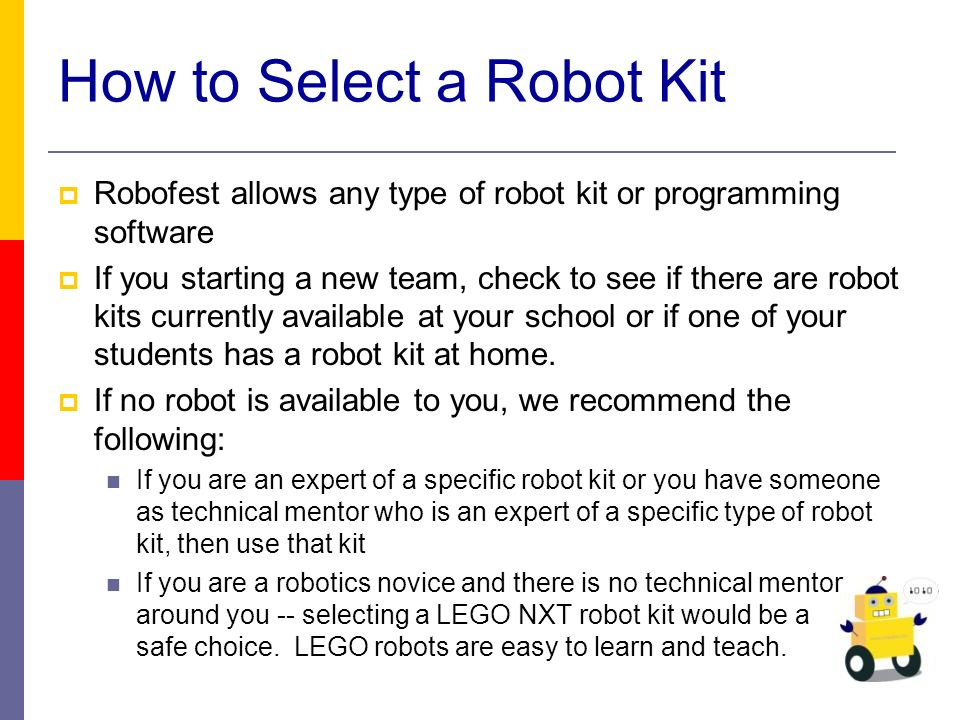 How to Select a Robot Kit Robofest allows any type of robot kit or programming software If you starting a new team, check to see if there are robot kits currently available at your school or if one of your students has a robot kit at home.