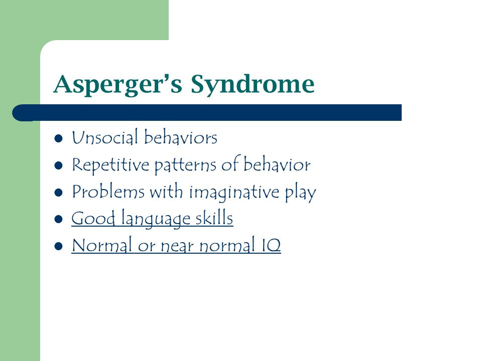 Aspergers Syndrome Unsocial behaviors Repetitive patterns of behavior Problems with imaginative play Good language skills Normal or near normal IQ
