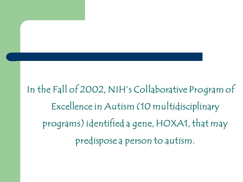 In the Fall of 2002, NIHs Collaborative Program of Excellence in Autism (10 multidisciplinary programs) identified a gene, HOXA1, that may predispose a person to autism.
