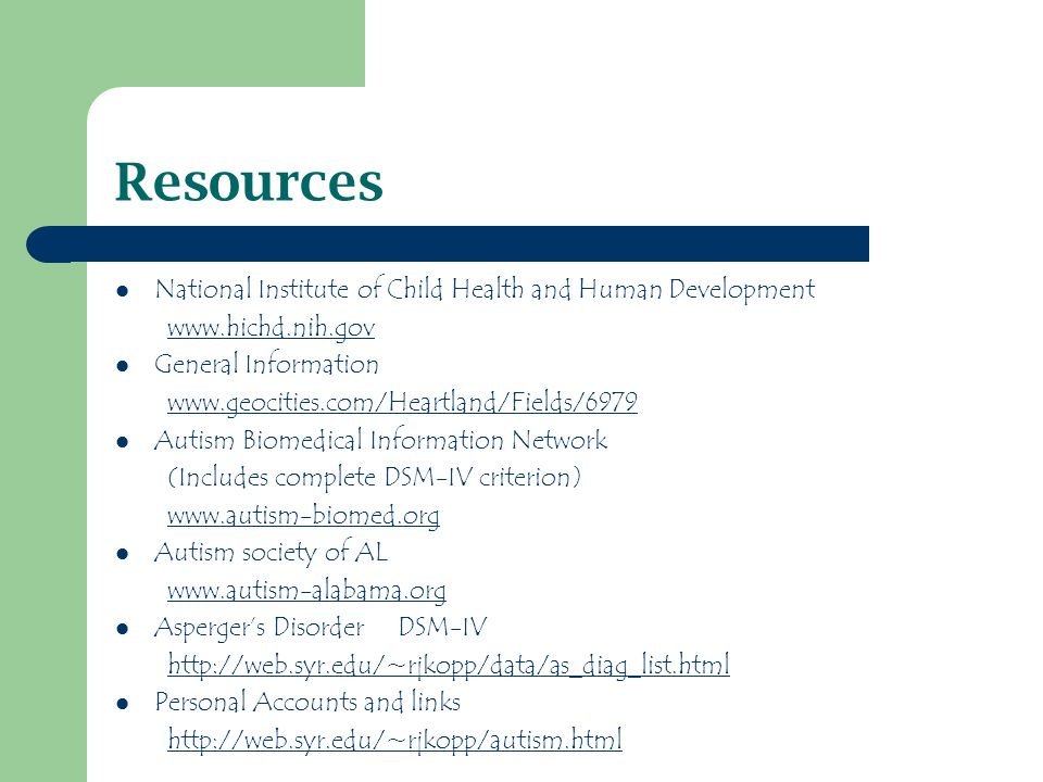 Resources National Institute of Child Health and Human Development www.hichd.nih.gov General Information www.geocities.com/Heartland/Fields/6979 Autism Biomedical Information Network (Includes complete DSM-IV criterion) www.autism-biomed.org Autism society of AL www.autism-alabama.org Aspergers Disorder DSM-IV http://web.syr.edu/~rjkopp/data/as_diag_list.html Personal Accounts and links http://web.syr.edu/~rjkopp/autism.html