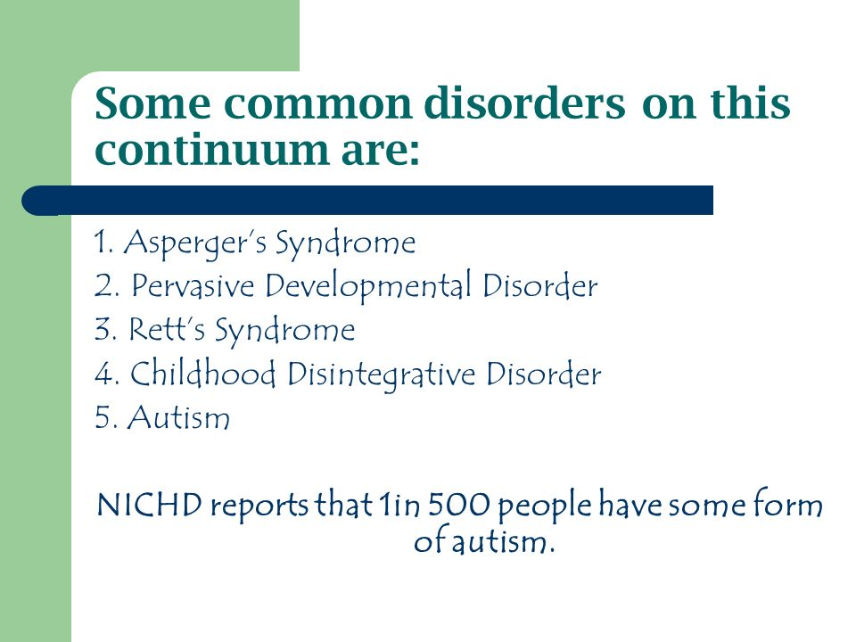 Some common disorders on this continuum are: 1. Aspergers Syndrome 2.