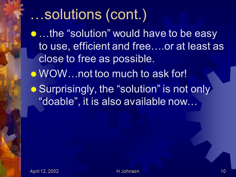 April 12, 2002H Johnson10 …solutions (cont.) …the solution would have to be easy to use, efficient and free….or at least as close to free as possible.