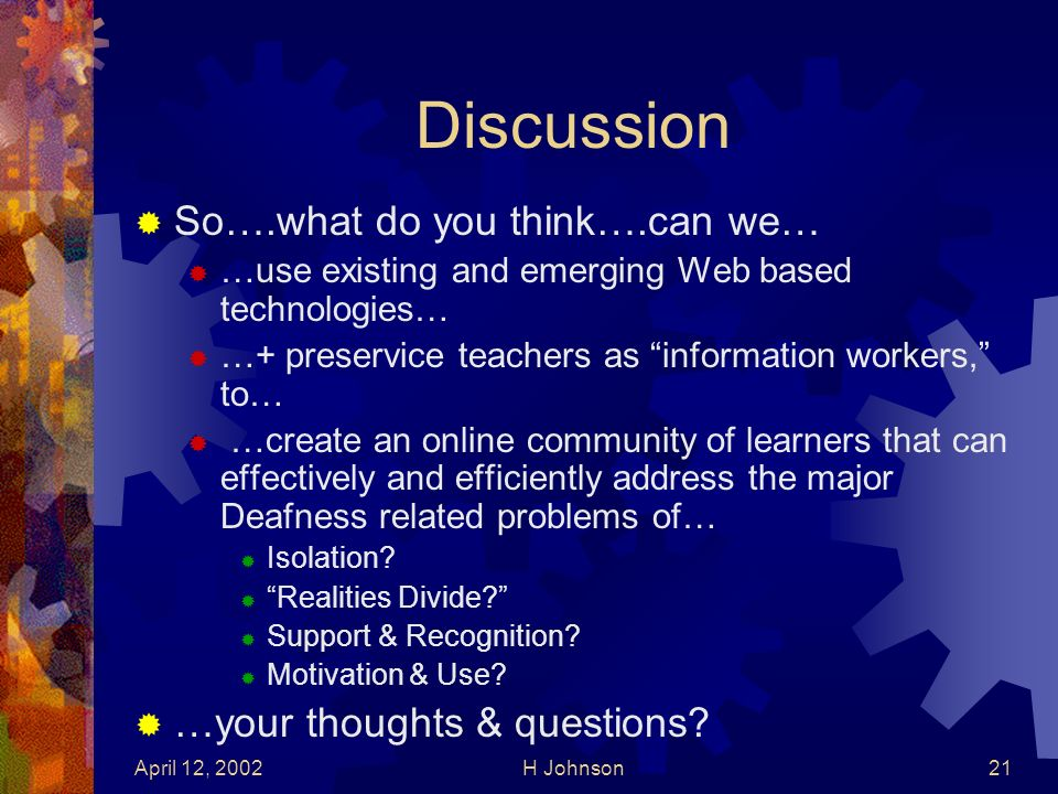 April 12, 2002H Johnson21 Discussion So….what do you think….can we… …use existing and emerging Web based technologies… …+ preservice teachers as information workers, to… …create an online community of learners that can effectively and efficiently address the major Deafness related problems of… Isolation.