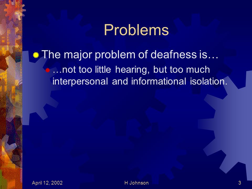 April 12, 2002H Johnson3 Problems The major problem of deafness is… …not too little hearing, but too much interpersonal and informational isolation.